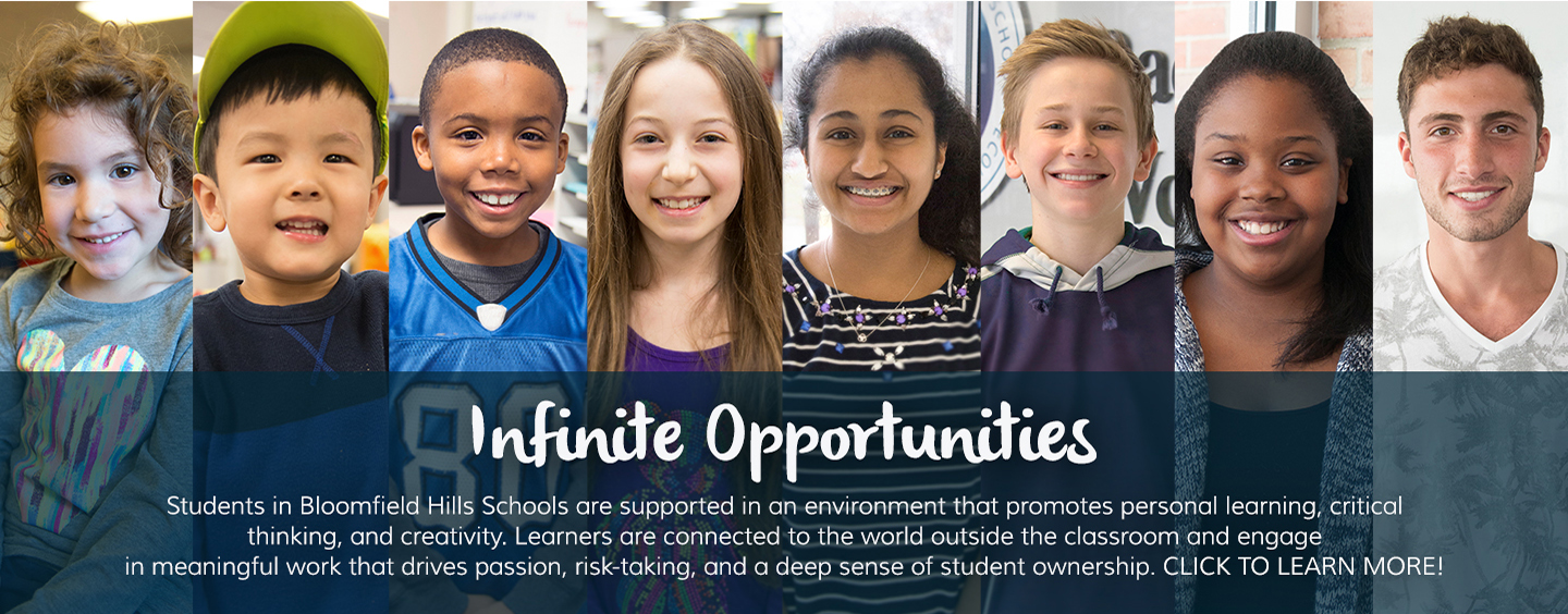 Infinite Opportunities:  Students in Bloomfield Hills Schools are supported in an environment that promotes personal learning, critical thinking, and creativity.  Learners are connected to the world outside the classroom and engage in meaningful work that drives passion, risk-taking, and a deep sense of student ownership.  Click to learn more!