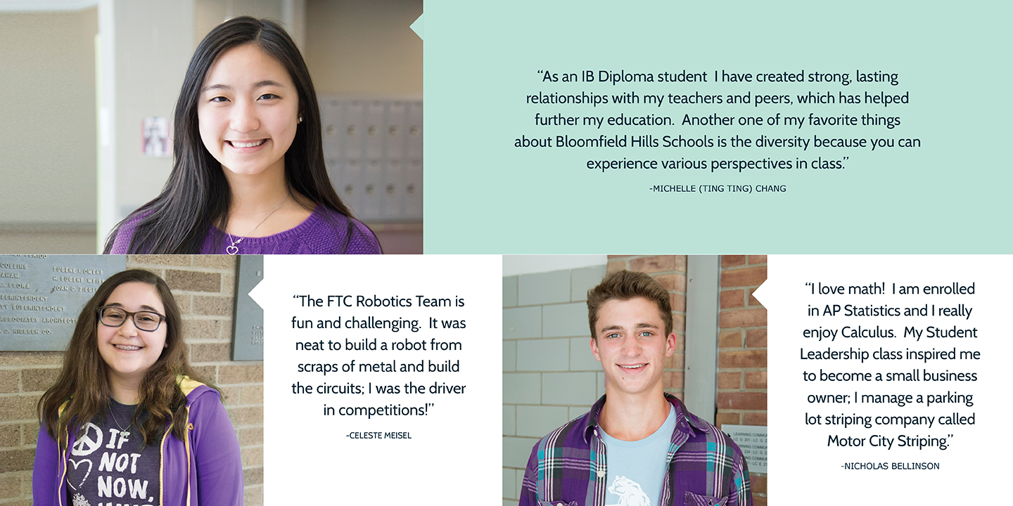 "Student Quotes: ""As an IB Diploma student I have created strong, lasting relationships with my teachers and peers, which has helped further my education.  Another one of my favorite things about Bloomfield Hills Schools is the diversity because you can experience various perspectives in class."" says Michelle (Ting Ting) Chang.  ""The FTC Robotics Team is fun and challenging.  It was neat to build a robot from scraps of metal and build the circuits; I was the driver in competitions!"" says Celeste Meisel.  ""I love math!  I am enrolled in AP Statistics and I really enjoy Calculus.  My Student Leadership class inspired me to become a small business owner; I manage a parking lot striping company called Motor City Striping.""says Nicholas Bellinson."